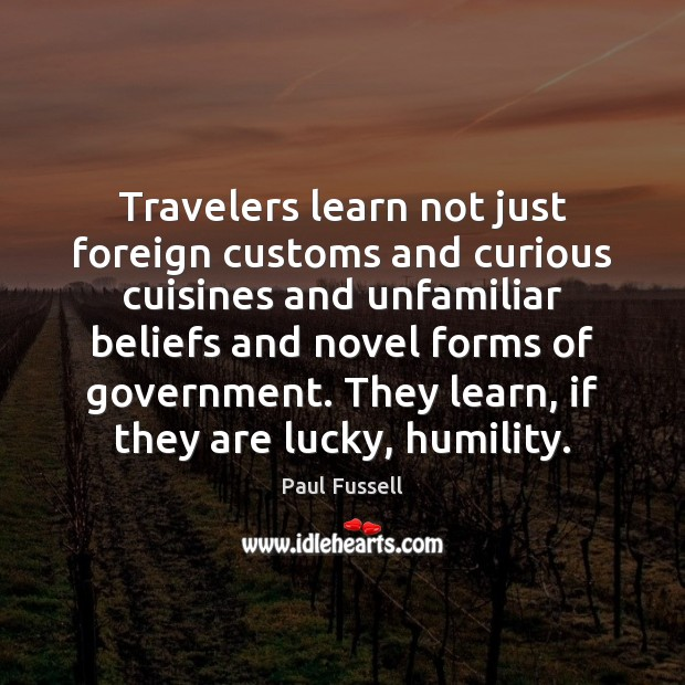 Travelers learn not just foreign customs and curious cuisines and unfamiliar beliefs Paul Fussell Picture Quote