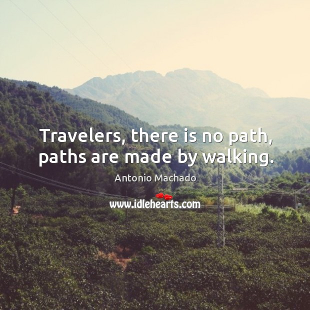 Travelers, there is no path, paths are made by walking. Antonio Machado Picture Quote
