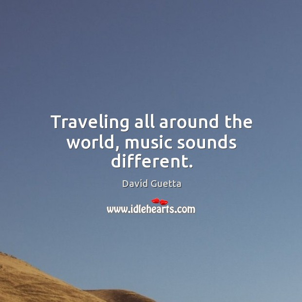 Traveling all around the world, music sounds different. David Guetta Picture Quote