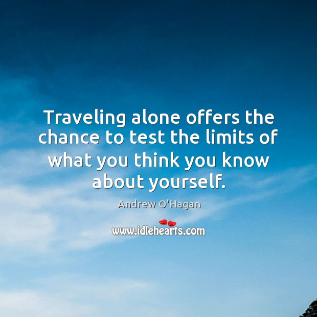 Traveling alone offers the chance to test the limits of what you Andrew O'Hagan Picture Quote