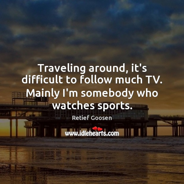 Image, Traveling around, it's difficult to follow much TV. Mainly I'm somebody who