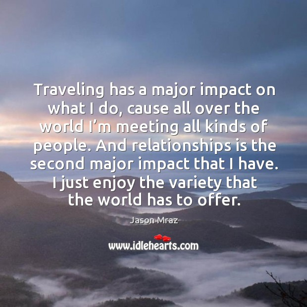 Traveling has a major impact on what I do, cause all over the world I'm meeting all kinds of people. Image