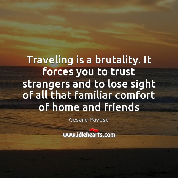 Traveling is a brutality. It forces you to trust strangers and to Cesare Pavese Picture Quote