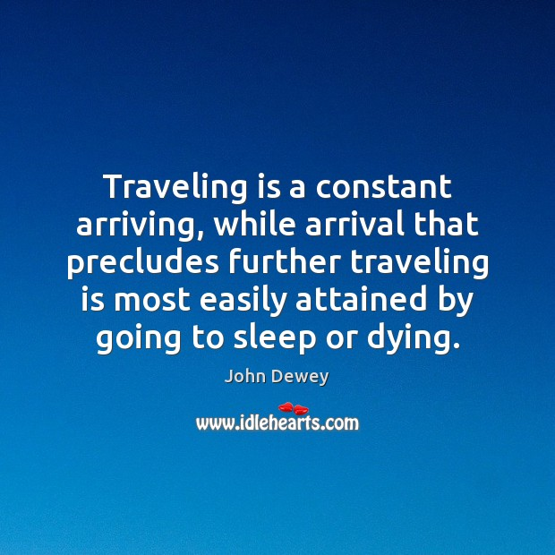 Traveling is a constant arriving, while arrival that precludes further traveling is John Dewey Picture Quote