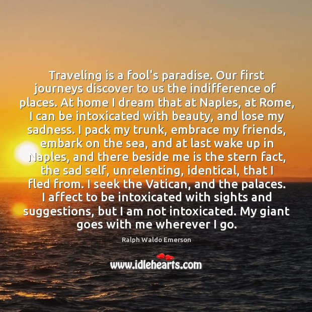 Traveling is a fool's paradise. Our first journeys discover to us the Image