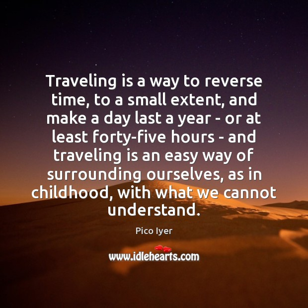 Traveling is a way to reverse time, to a small extent, and Pico Iyer Picture Quote