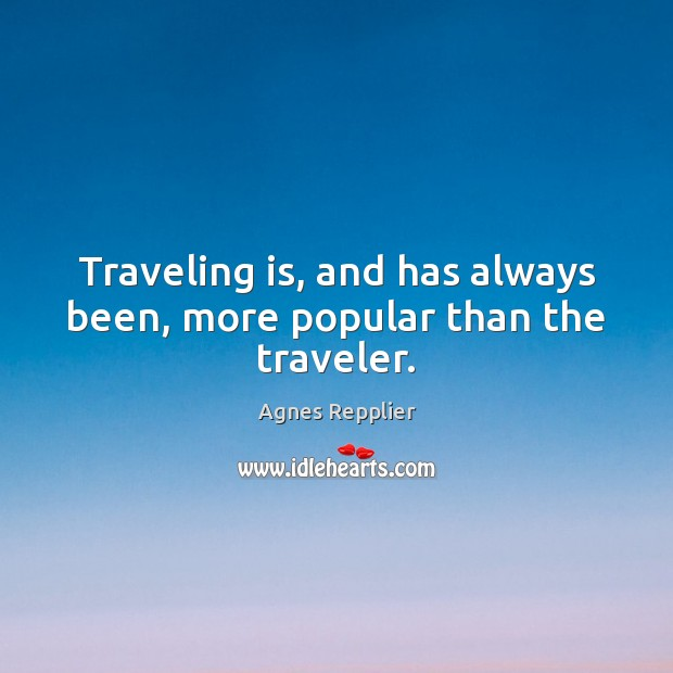 Traveling is, and has always been, more popular than the traveler. Agnes Repplier Picture Quote