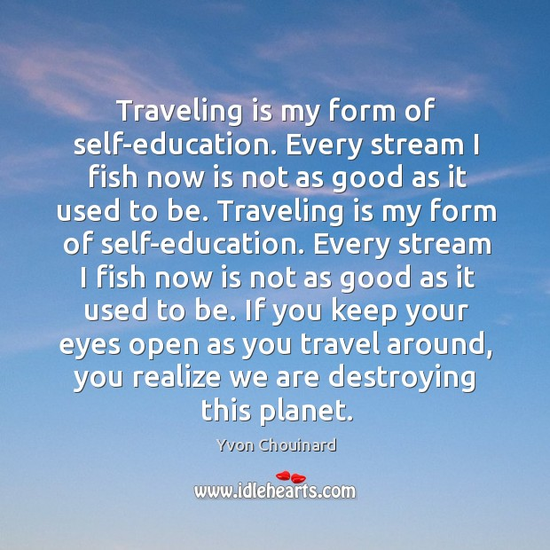 Traveling is my form of self-education. Every stream I fish now is not as good as it used to be. Image