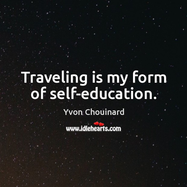 Traveling is my form of self-education. Yvon Chouinard Picture Quote