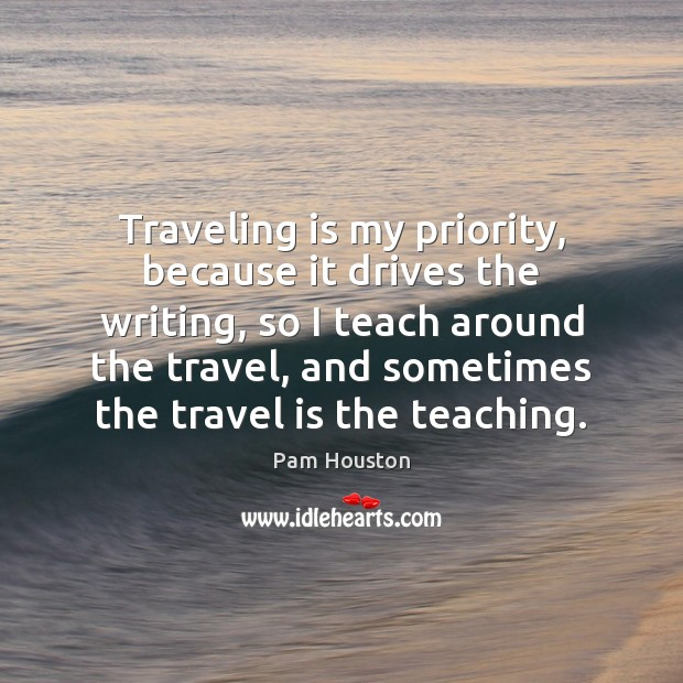 Traveling is my priority, because it drives the writing, so I teach Image