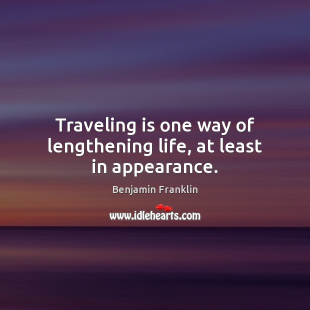 Traveling is one way of lengthening life, at least in appearance. Appearance Quotes Image