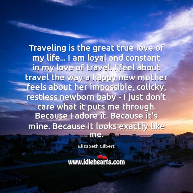 Traveling is the great true love of my life… I am loyal Elizabeth Gilbert Picture Quote