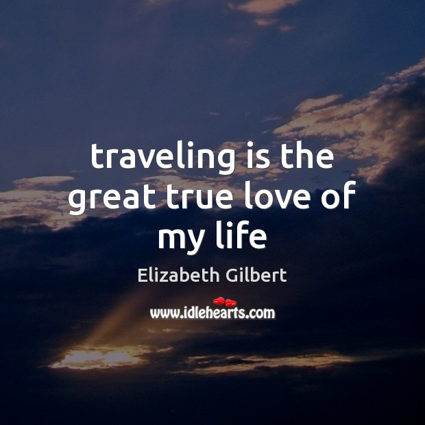 Traveling is the great true love of my life Elizabeth Gilbert Picture Quote