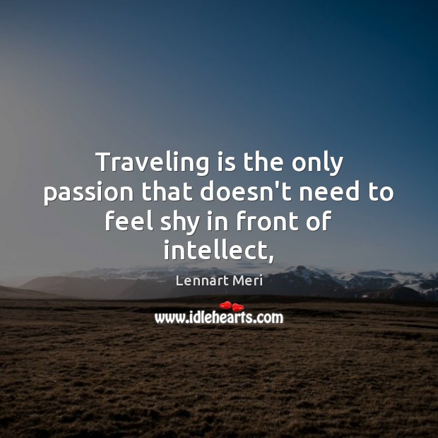 Traveling is the only passion that doesn't need to feel shy in front of intellect, Image