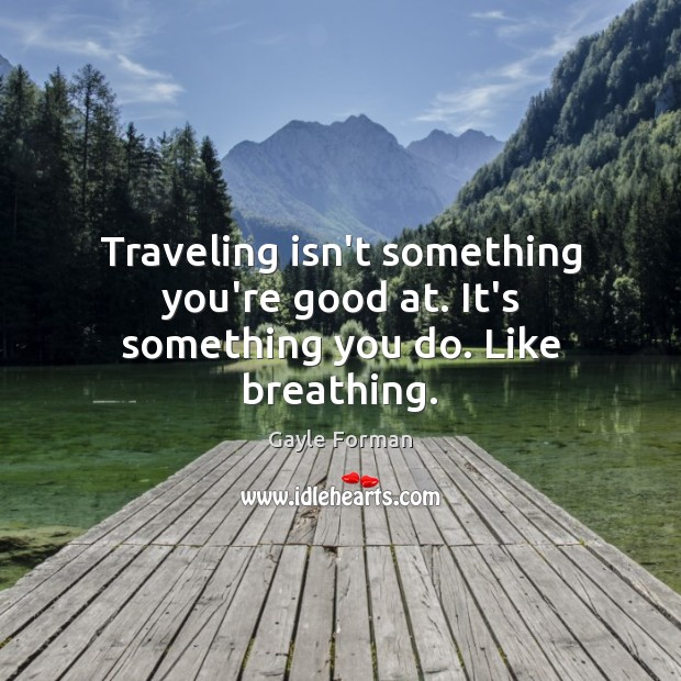 Traveling isn't something you're good at. It's something you do. Like breathing. Gayle Forman Picture Quote