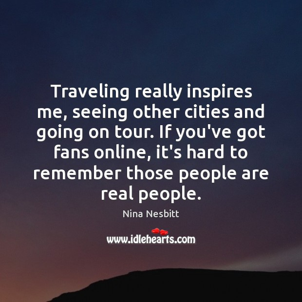 Traveling really inspires me, seeing other cities and going on tour. If Image