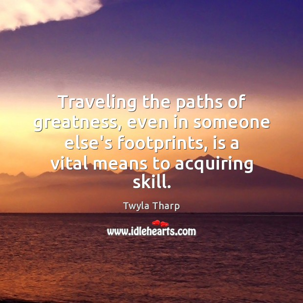 Traveling the paths of greatness, even in someone else's footprints, is a Twyla Tharp Picture Quote
