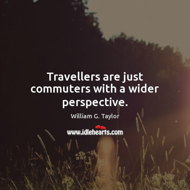Image, Travellers are just commuters with a wider perspective.