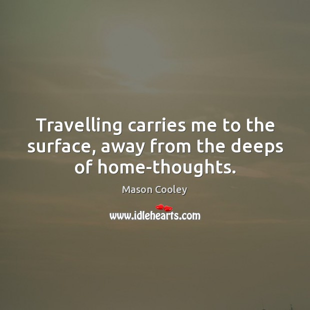 Travelling carries me to the surface, away from the deeps of home-thoughts. Travel Quotes Image