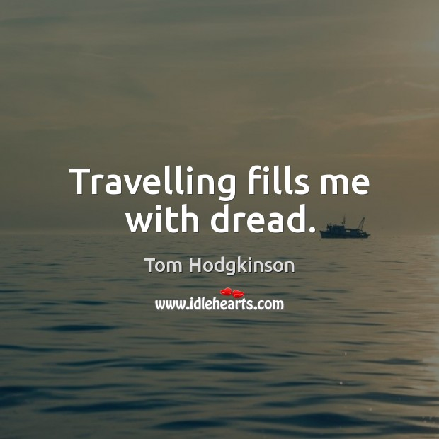 Travelling fills me with dread. Tom Hodgkinson Picture Quote