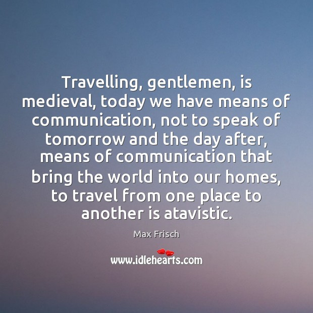Travelling, gentlemen, is medieval, today we have means of communication, not to Max Frisch Picture Quote
