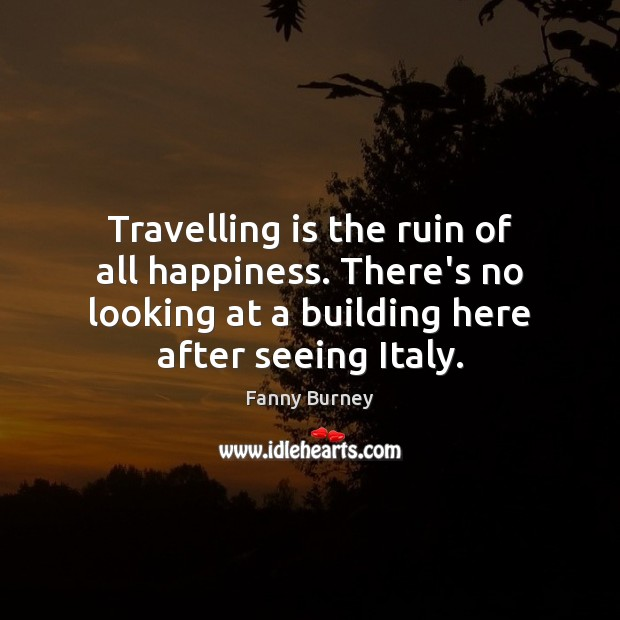 Travelling is the ruin of all happiness. There's no looking at a Fanny Burney Picture Quote