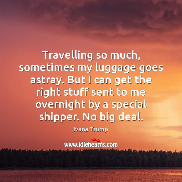 Travelling so much, sometimes my luggage goes astray. But I can get Ivana Trump Picture Quote