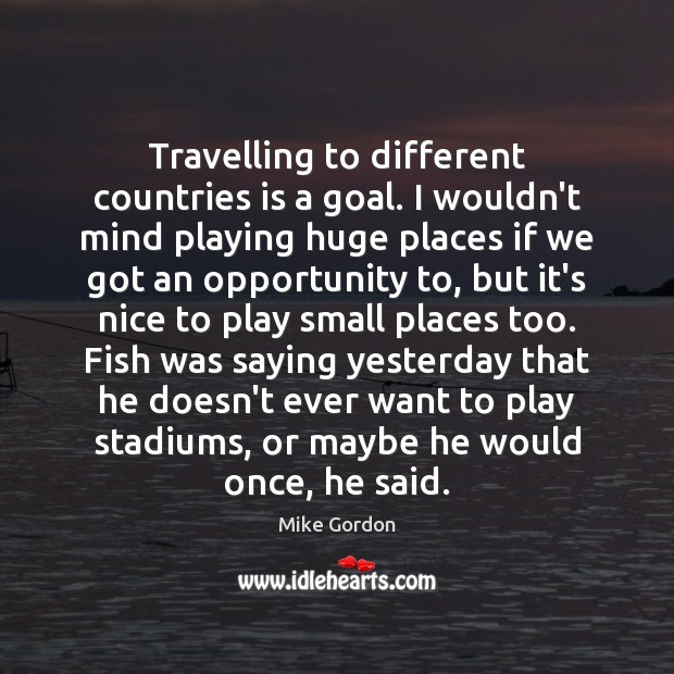 Travelling to different countries is a goal. I wouldn't mind playing huge Image