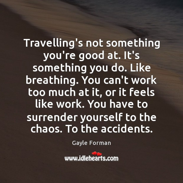 Travelling's not something you're good at. It's something you do. Like breathing. Gayle Forman Picture Quote