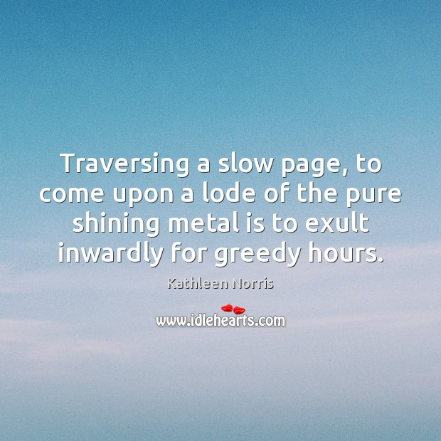 Kathleen Norris Picture Quote image saying: Traversing a slow page, to come upon a lode of the pure