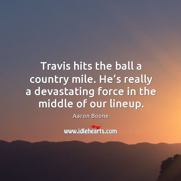 Travis hits the ball a country mile. He's really a devastating force in the middle of our lineup. Aaron Boone Picture Quote