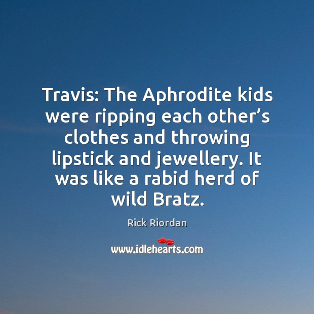 Image, Travis: The Aphrodite kids were ripping each other's clothes and throwing
