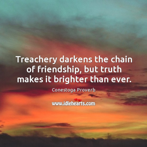 Treachery darkens the chain of friendship, but truth makes it brighter than ever. Conestoga Proverbs Image