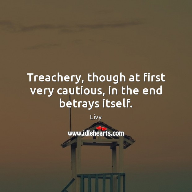 Treachery, though at first very cautious, in the end betrays itself. Livy Picture Quote
