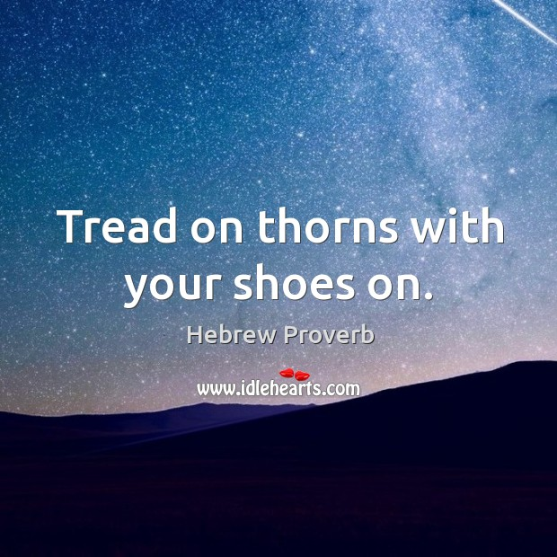 Image, Tread on thorns with your shoes on.