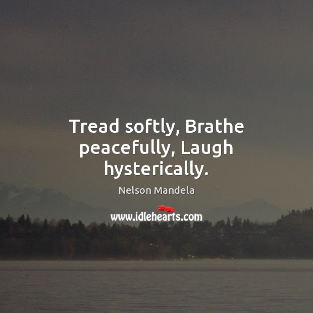 Tread softly, Brathe peacefully, Laugh hysterically. Nelson Mandela Picture Quote