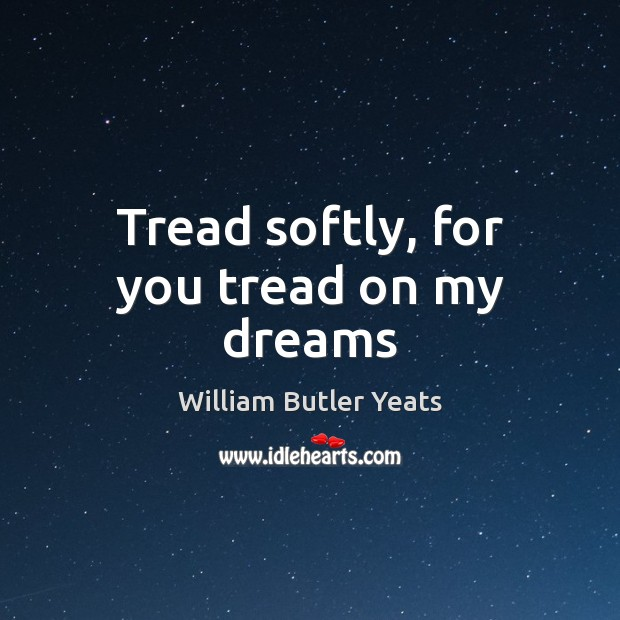 Tread softly, for you tread on my dreams William Butler Yeats Picture Quote