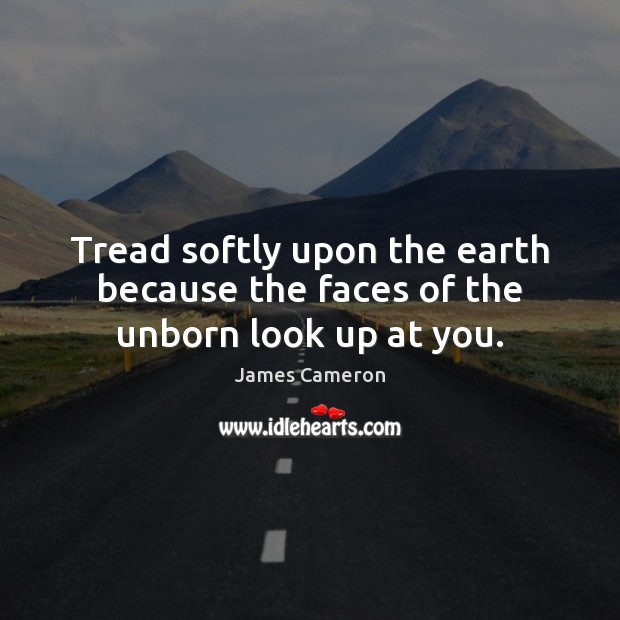 Tread softly upon the earth because the faces of the unborn look up at you. James Cameron Picture Quote