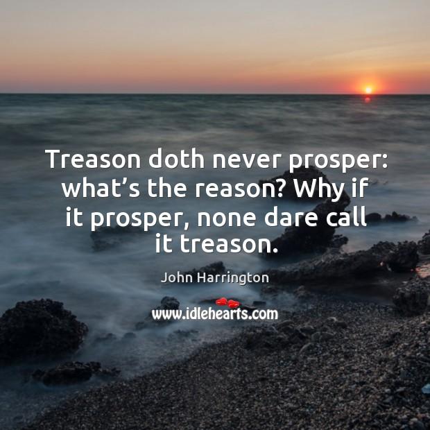 Treason doth never prosper: what's the reason? why if it prosper, none dare call it treason. Image