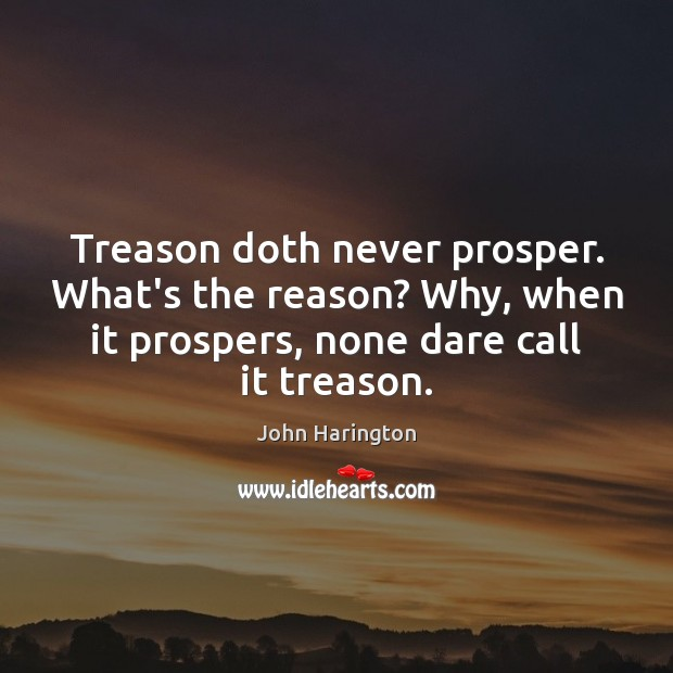 Treason doth never prosper. What's the reason? Why, when it prospers, none Image