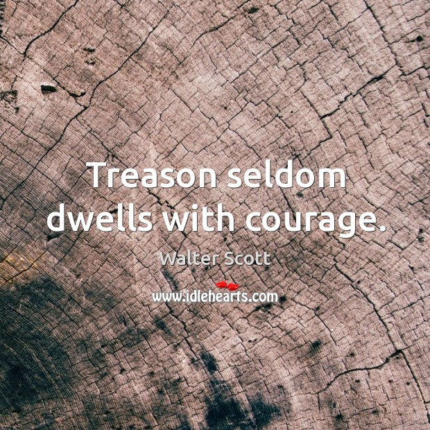 Treason seldom dwells with courage. Walter Scott Picture Quote