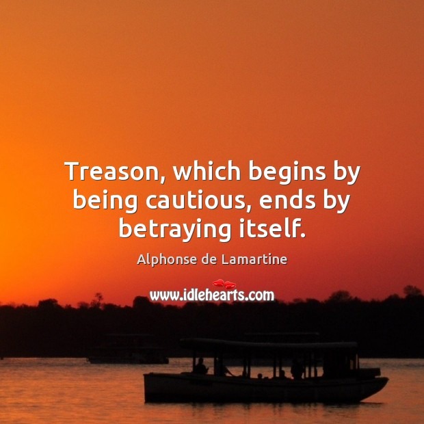Treason, which begins by being cautious, ends by betraying itself. Alphonse de Lamartine Picture Quote