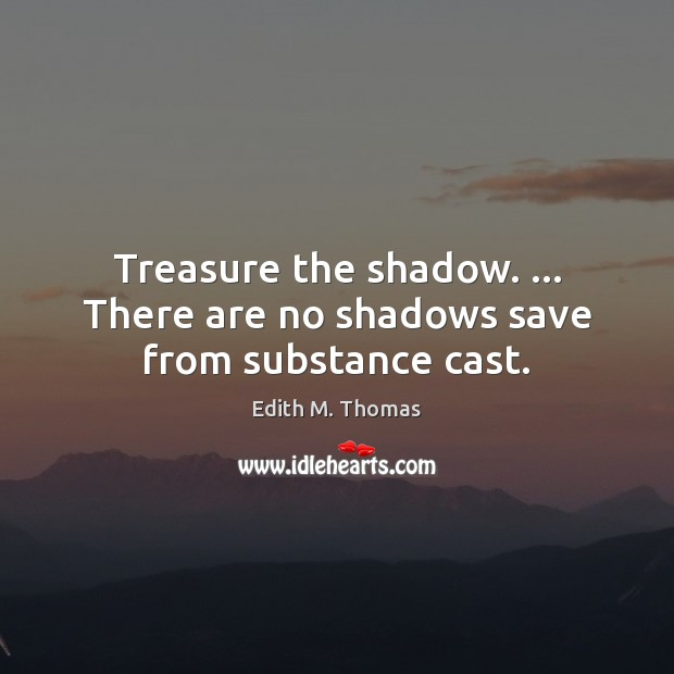 Treasure the shadow. … There are no shadows save from substance cast. Image