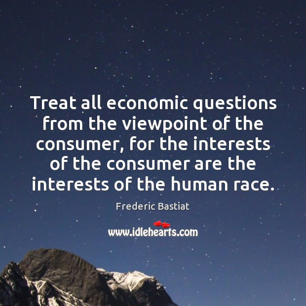 Treat all economic questions from the viewpoint of the consumer, for the Image