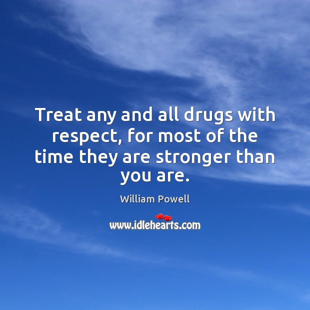 Treat any and all drugs with respect, for most of the time they are stronger than you are. William Powell Picture Quote