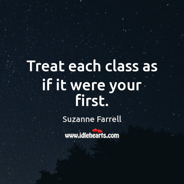Treat each class as if it were your first. Image