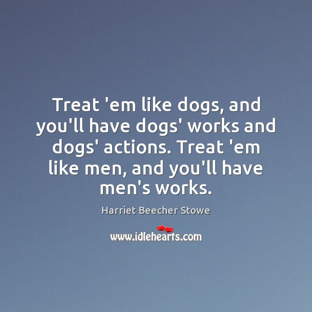 Image, Treat 'em like dogs, and you'll have dogs' works and dogs' actions.