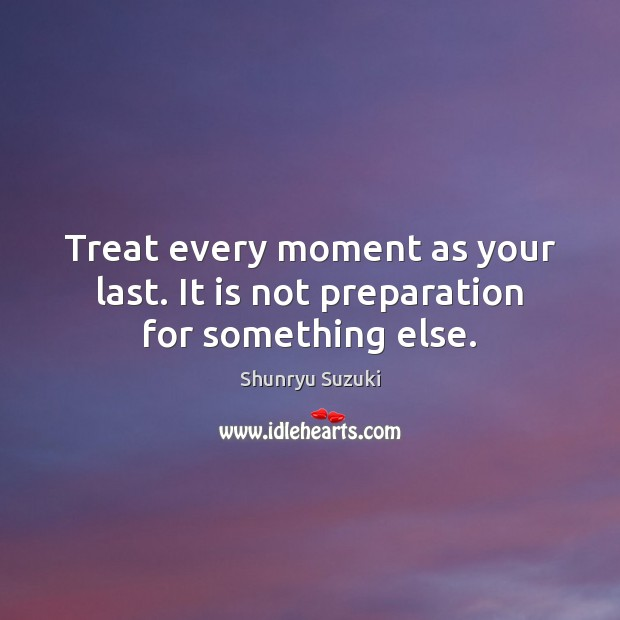 Image about Treat every moment as your last. It is not preparation for something else.
