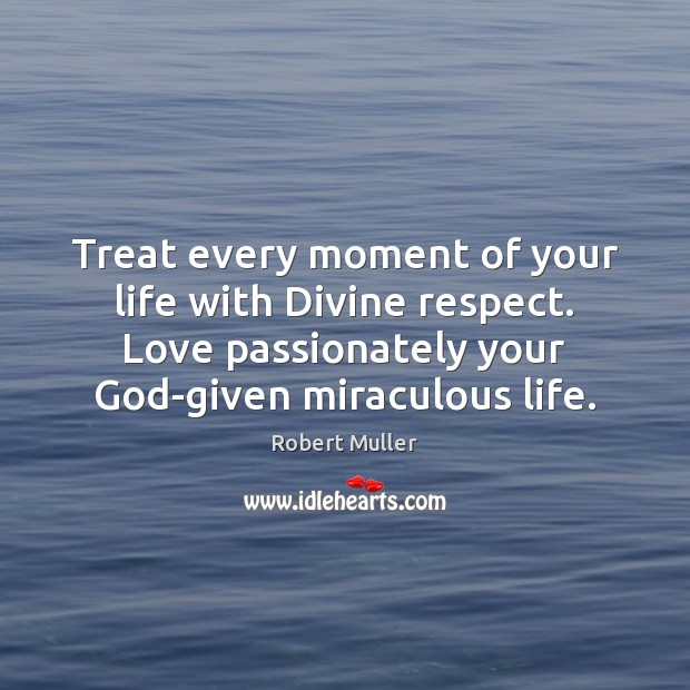 Treat every moment of your life with Divine respect. Love passionately your Robert Muller Picture Quote
