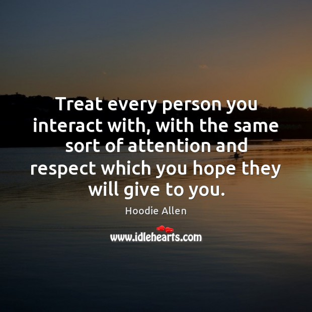 Image, Treat every person you interact with, with the same sort of attention